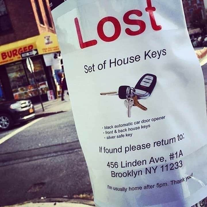 Text - Lost BURGED SOND Set of House Keys • black automatic car door opener • front & back house keys • silver safe key If found please retun to: 456 Linden Ave, #1A Brooklyn NY 11233 I'm usually home after 5pm. Thank you!