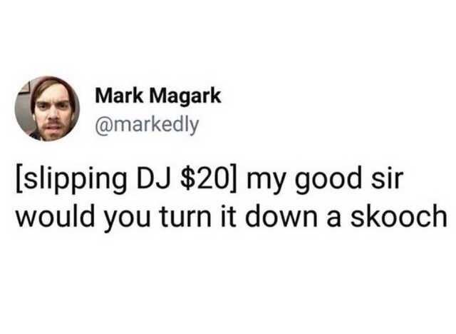 Text - Mark Magark @markedly [slipping DJ $20] my good sir would you turn it down a skooch