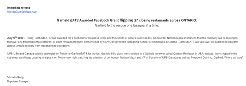 Text - Immediate release friends@garfieldeats.com Garfield EATS Awarded Facebook Grant flipping 27 closing restaurants across ONTARIO. Garfield to the rescue one lasagna at a time. July 9th 2020 – Today, GarfieldEATS was awarded the Facebook for Business Grant and thousands of dollars in Ad Credits. Co-founder Nathen Mazri announces that the company will be looking to takeover any troubled pizza restaurant or other restaurants/ghost kitchens hurt by COVID19 given the increasing number of shutdow