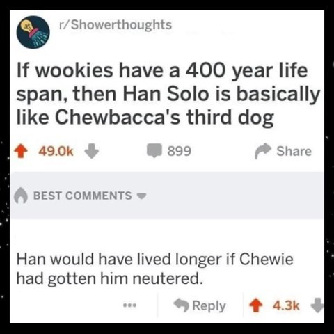 Text - Text - r/Showerthoughts |If wookies have a 400 year life span, then Han Solo is basically like Chewbacca's third dog 49.0k 899 Share BEST COMMENTS Han would have lived longer if Chewie had gotten him neutered. Reply 1 4.3k ...