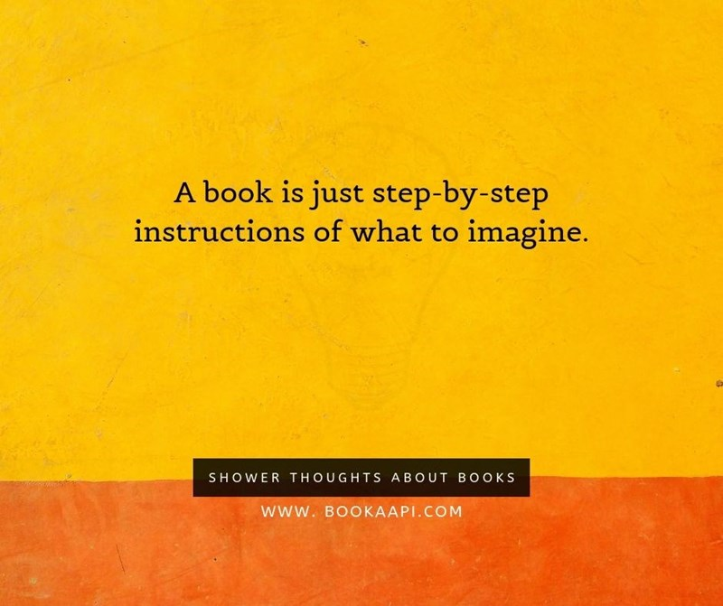 Text - Text - A book is just step-by-step instructions of what to imagine. SHOWER THOUGHTS ABOUT BOOKS www. BOOKAAPI.COM