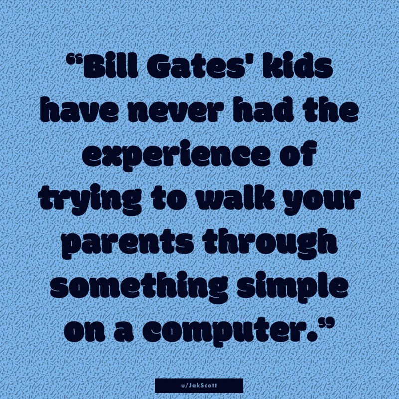 "Text - Text - ""Bill Gates' kids have never had the experience of trying to walk your parents through something simple on a computer."" u/JakScott"