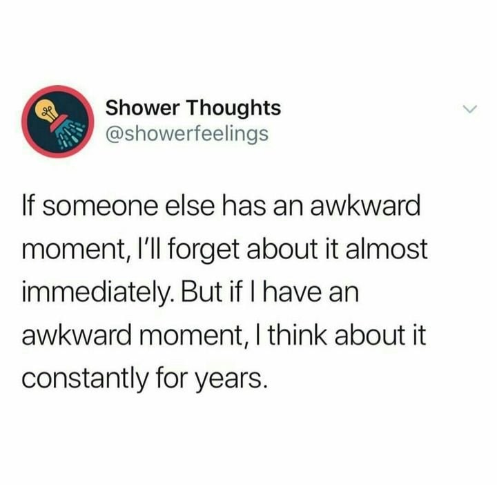 Text - Text - Shower Thoughts @showerfeelings If someone else has an awkward moment, l'll forget about it almost immediately. But if I have an awkward moment, I think about it constantly for years.