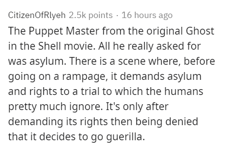 Text - CitizenOfRlyeh 2.5k points · 16 hours ago The Puppet Master from the original Ghost in the Shell movie. All he really asked for was asylum. There is a scene where, before going on a rampage, it demands asylum and rights to a trial to which the humans pretty much ignore. It's only after demanding its rights then being denied that it decides to go guerilla.
