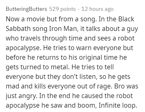 Text - ButteringButters 529 points · 12 hours ago Now a movie but from a song. In the Black Sabbath song Iron Man, it talks about a guy who travels through time and sees a robot apocalypse. He tries to warn everyone but before he returns to his original time he gets turned to metal. He tries to tell everyone but they don't listen, so he gets mad and kills everyone out of rage. Bro was just angry. In the end he caused the robot apocalypse he saw and boom, Infinite loop.