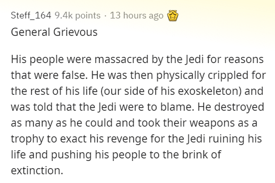 Text - Steff_164 9.4k points · 13 hours ago General Grievous His people were massacred by the Jedi for reasons that were false. He was then physically crippled for the rest of his life (our side of his exoskeleton) and was told that the Jedi were to blame. He destroyed as many as he could and took their weapons as a trophy to exact his revenge for the Jedi ruining his life and pushing his people to the brink of extinction.