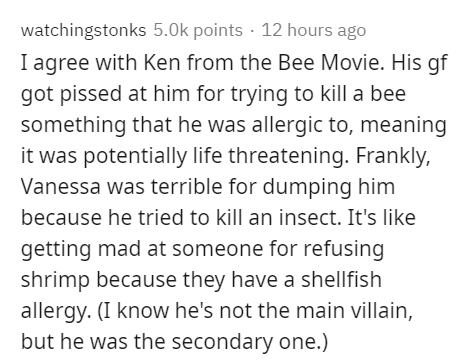 Text - watchingstonks 5.0k points · 12 hours ago I agree with Ken from the Bee Movie. His gf got pissed at him for trying to kill a bee something that he was allergic to, meaning it was potentially life threatening. Frankly, Vanessa was terrible for dumping him because he tried to kill an insect. It's like getting mad at someone for refusing shrimp because they have a shellfish allergy. (I know he's not the main villain, but he was the secondary one.)