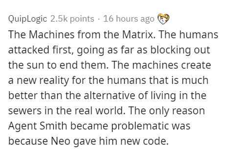 Text - QuipLogic 2.5k points · 16 hours ago 9 The Machines from the Matrix. The humans attacked first, going as far as blocking out the sun to end them. The machines create a new reality for the humans that is much better than the alternative of living in the sewers in the real world. The only reason Agent Smith became problematic was because Neo gave him new code.
