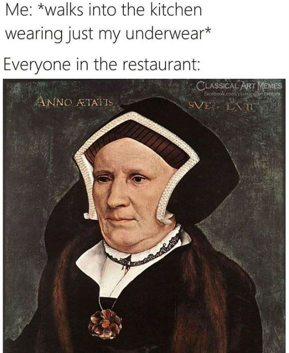 Portrait - Me: *walks into the kitchen wearing just my underwear* Everyone in the restaurant: CLASSICAL ART MEMES facebook.com/classicalirtanemes ANNO ATATIS SVE LVIT