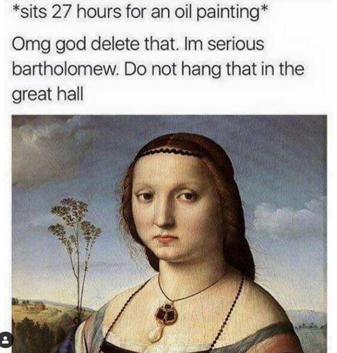 Face - *sits 27 hours for an oil painting* Omg god delete that. Im serious bartholomew. Do not hang that in the great hall