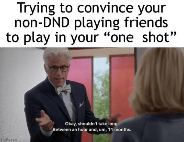 """Text - Trying to convince your non-DND playing friends to play in your """"one shot"""" Okay, shouldn't take long. Between an hour and, um, 11 months. imgflip.com"""