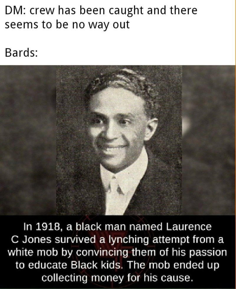 Text - DM: crew has been caught and there seems to be no way out Bards: In 1918, a black man named Laurence C Jones survived a lynching attempt from a white mob by convincing them of his passion to educate Black kids. The mob ended up collecting money for his cause.