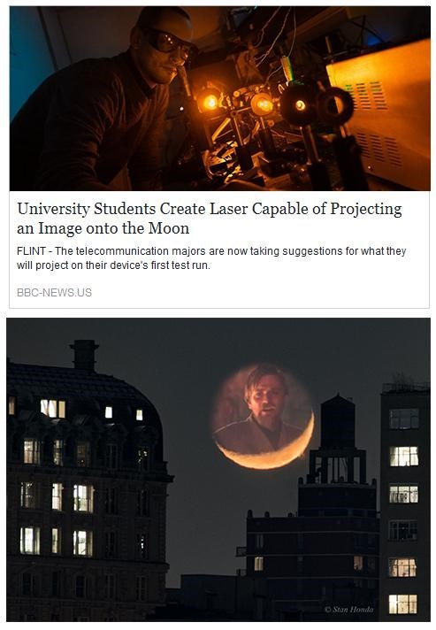 Sky - University Students Create Laser Capable of Projecting an Image onto the Moon FLINT - The telecommunication majors are now taking suggestions for what they will project on their device's first test run. BBC-NEWS.US FINT O Stan Honda