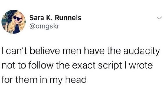 Text - Sara K. Runnels @omgskr I can't believe men have the audacity not to follow the exact script I wrote for them in my head