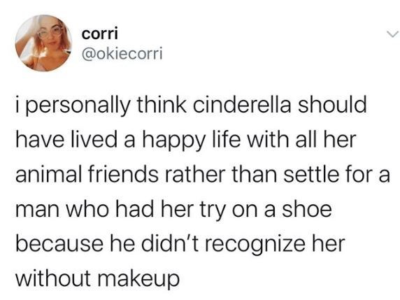 Text - corri @okiecorri i personally think cinderella should have lived a happy life with all her animal friends rather than settle for a man who had her try on a shoe because he didn't recognize her without makeup