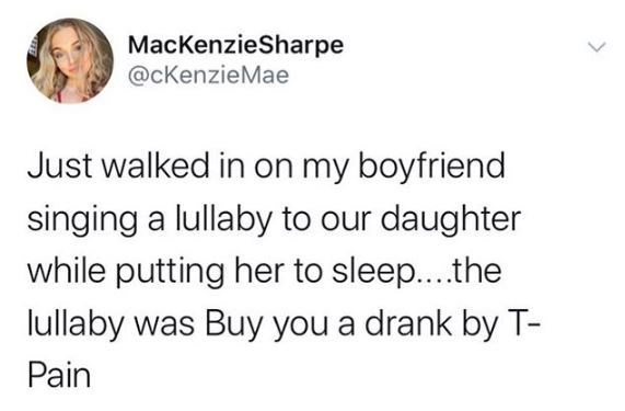 Text - MacKenzieSharpe @cKenzieMae Just walked in on my boyfriend singing a lullaby to our daughter while putting her to sleep...the lullaby was Buy you a drank by T- Pain