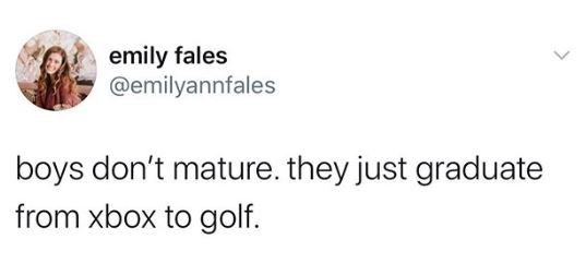 Text - emily fales @emilyannfales boys don't mature. they just graduate from xbox to golf.