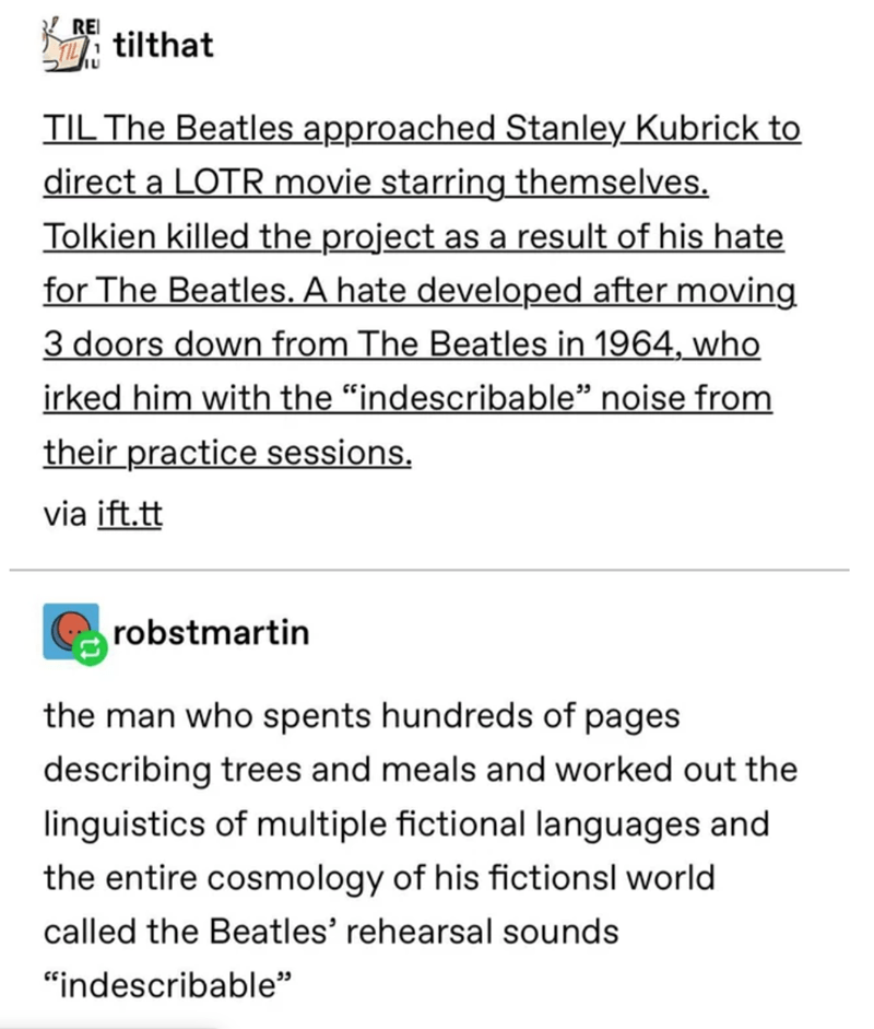 """Text - K REI i tilthat TIL The Beatles approached Stanley Kubrick to direct a LOTR movie starring themselves. Tolkien killed the project as a result of his hate for The Beatles. A hate developed after moving 3 doors down from The Beatles in 1964, who irked him with the """"indescribable"""" noise from their practice sessions. via ift.tt robstmartin the man who spents hundreds of pages describing trees and meals and worked out the linguistics of multiple fictional languages and the entire cosmology of"""