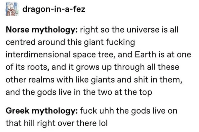 Text - Text - dragon-in-a-fez Norse mythology: right so the universe is all centred around this giant fucking interdimensional space tree, and Earth is at one of its roots, and it grows up through all these other realms with like giants and shit in them, and the gods live in the two at the top Greek mythology: fuck uhh the gods live on that hill right over there lol