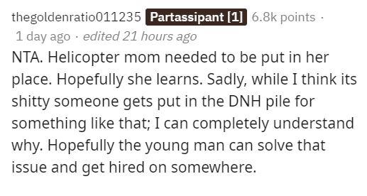 Text - thegoldenratio011235 Partassipant [1] 6.8k points · 1 day ago · edited 21 hours ago NTA. Helicopter mom needed to be put in her place. Hopefully she learns. Sadly, while I think its shitty someone gets put in the DNH pile for something like that; I can completely understand why. Hopefully the young man can solve that issue and get hired on somewhere.
