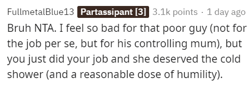 Text - FullmetalBlue13 Partassipant [3] 3.1k points - 1 day ago Bruh NTA. I feel so bad for that poor guy (not for the job per se, but for his controlling mum), but you just did your job and she deserved the cold shower (and a reasonable dose of humility).