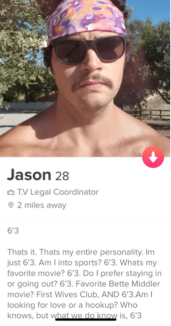Eyewear - Jason 28 O TV Legal Coordinator O 2 miles away 6'3 Thats it. Thats my entire personality. Im just 6'3. Am I into sports? 6'3. Whats my favorite movie? 6'3. Do I prefer staying in or going out? 6'3. Favorite Bette Middler movie? First Wives Club, AND 6'3.Am I looking for love or a hookup? Who knows, but what we do know is, 6'3