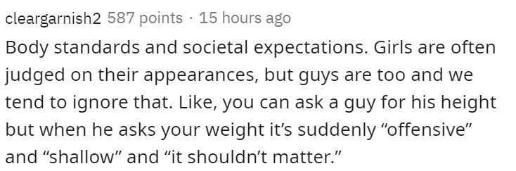 """Text - cleargarnish2 587 points 15 hours ago Body standards and societal expectations. Girls are often judged on their appearances, but guys are too and we tend to ignore that. Like, you can ask a guy for his height but when he asks your weight it's suddenly """"offensive"""" and """"shallow"""" and """"it shouldn't matter."""""""