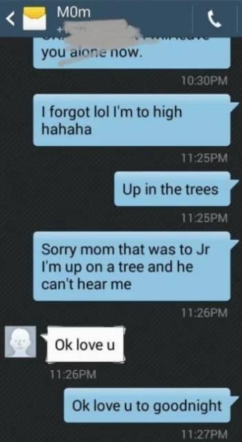 Text - M0m you aione now. 10:30PM I forgot lol I'm to high hahaha 11.25PM Up in the trees 11:25PM Sorry mom that was to Jr I'm up on a tree and he can't hear me 11:26PM Ok love u 11:26PM Ok love u to goodnight 11:27PM
