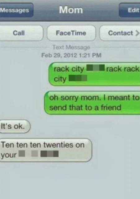 Text - Messages Mom Edit Call FaceTime Contact > Text Message Feb 29, 2012 1:21 PM rack city city rack rack oh sorry mom. I meant to send that to a friend It's ok. Ten ten ten twenties on your