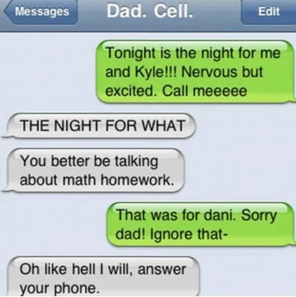 Text - Messages Dad. Cell. Edit Tonight is the night for me and Kyle!!! Nervous but excited. Call meeeee THE NIGHT FOR WHAT You better be talking about math homework. That was for dani. Sorry dad! Ignore that- Oh like hell I will, answer your phone.