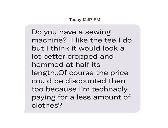 Text - Today 12:57 PM Do you have a sewing machine? I like the tee I do but I think it would look a lot better cropped and hemmed at half its length..Of course the price could be discounted then too because l'm technacly paying for a less amount of clothes?