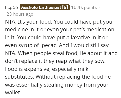 Text - hcp56 Asshole Enthusiast [5] 10.4k points · 23 hours ago NTA. It's your food. You could have put your medicine in it or even your pet's medication in it. You could have put a laxative in it or even syrup of ipecac. And I would still say NTA. When people steal food, lie about it and don't replace it they reap what they sow. Food is expensive, especially milk substitutes. Without replacing the food he was essentially stealing money from your wallet.