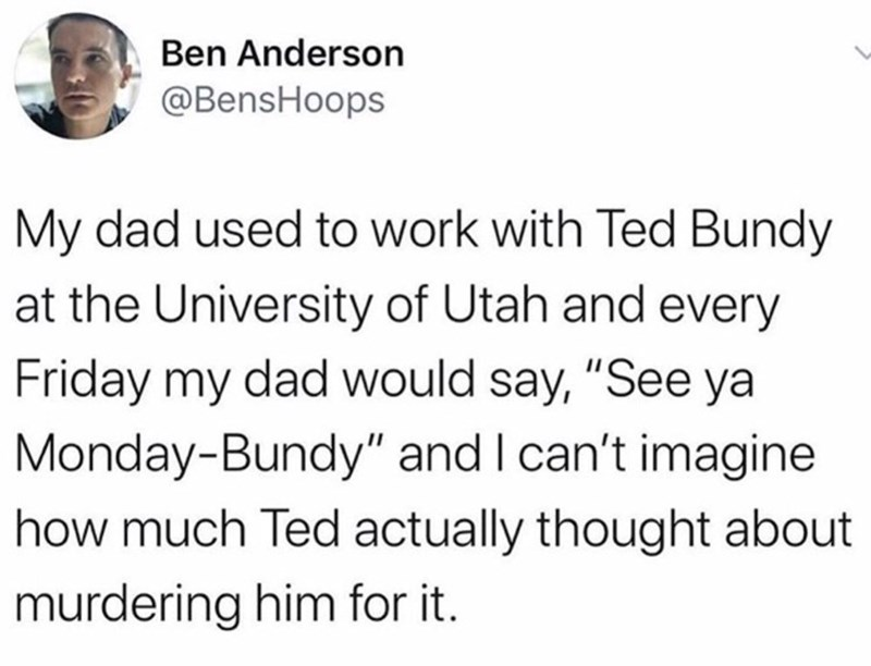 "Text - Ben Anderson @BensHoops My dad used to work with Ted Bundy at the University of Utah and every Friday my dad would say, ""See ya Monday-Bundy"" and I can't imagine how much Ted actually thought about murdering him for it."
