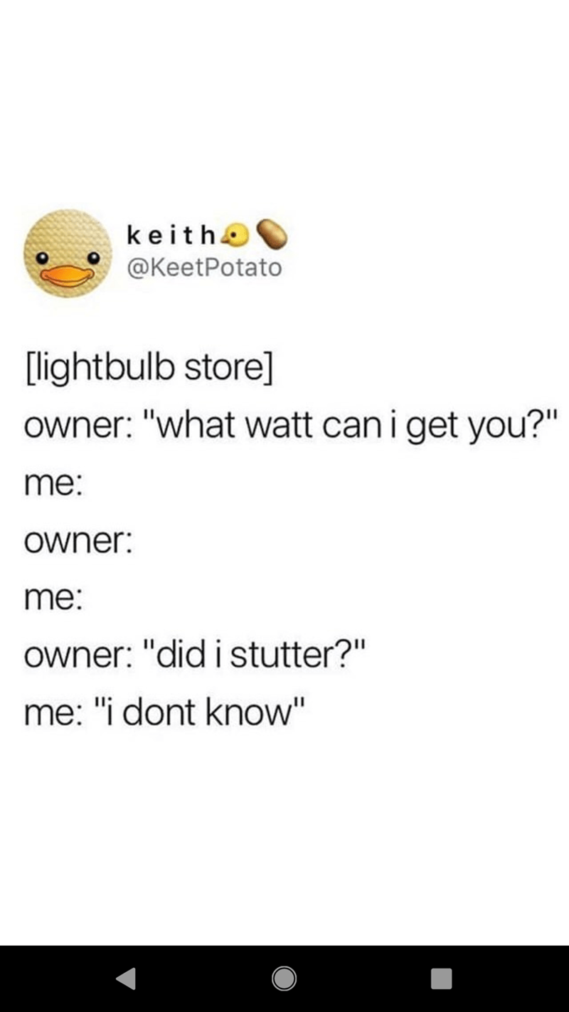 "Text - keithe @KeetPotato [lightbulb store] owner: ""what watt cani get you?"" me: owner: me: owner: ""did i stutter?"" me: ""i dont know"""