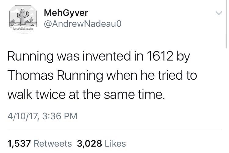 Text - MehGyver @AndrewNadeau0 Running was invented in 1612 by Thomas Running when he tried to walk twice at the same time. 4/10/17, 3:36 PM 1,537 Retweets 3,028 Likes