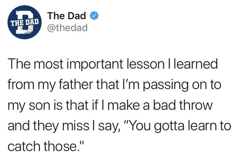 "Text - The Dad THE DAD @thedad The most important lesson I learned from my father that l'm passing on to my son is that if I make a bad throw and they miss I say, ""You gotta learn to catch those."""