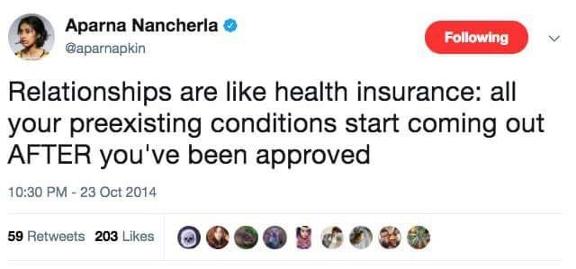 Text - Aparna Nancherla o Following @aparnapkin Relationships are like health insurance: all your preexisting conditions start coming out AFTER you've been approved 10:30 PM - 23 Oct 2014 59 Retweets 203 Likes