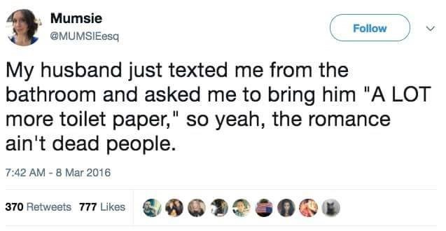 """Text - Mumsie Follow @MUMSIEesq My husband just texted me from the bathroom and asked me to bring him """"A LOT more toilet paper,"""" so yeah, the romance ain't dead people. 7:42 AM - 8 Mar 2016 370 Retweets 777 Likes"""