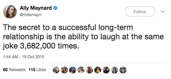 Text - Ally Maynard O Follow @missmayn The secret to a successful long-term relationship is the ability to laugh at the same joke 3,682,000 times. 1:44 AM - 19 Oct 2015 60 Retweets 115 Likes