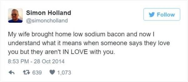 Text - Simon Holland y Follow @simoncholland My wife brought home low sodium bacon and now I understand what it means when someone says they love you but they aren't IN LOVE with you. 8:53 PM - 28 Oct 2014 17 639 1,073