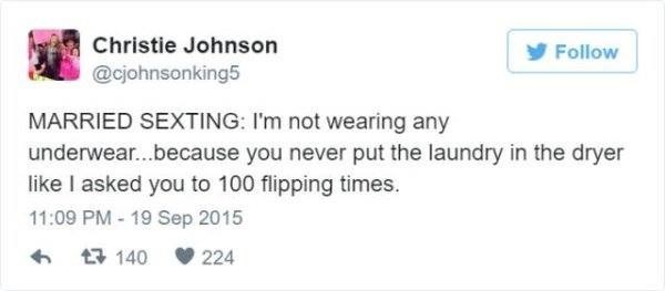 Text - Christie Johnson y Follow @cjohnsonking5 MARRIED SEXTING: I'm not wearing any underwear...because you never put the laundry in the dryer like I asked you to 100 flipping times. 11:09 PM- 19 Sep 2015 17 140 224
