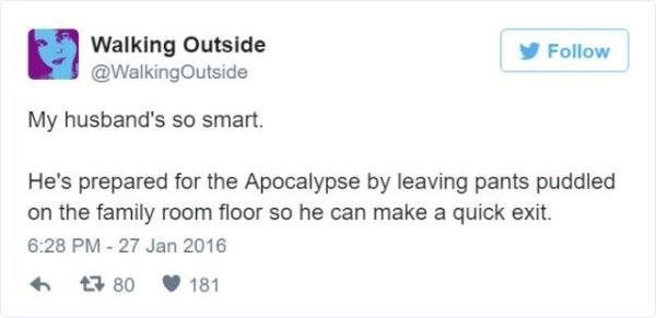 Text - Walking Outside @WalkingOutside y Follow My husband's so smart. He's prepared for the Apocalypse by leaving pants puddled on the family room floor so he can make a quick exit. 6:28 PM - 27 Jan 2016 17 80 V 181