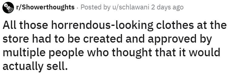 Text - r/Showerthoughts Posted by u/schlawani 2 days ago All those horrendous-looking clothes at the store had to be created and approved by multiple people who thought that it would actually sell.