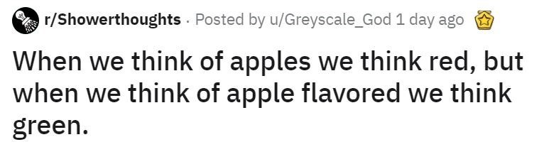 Text - r/Showerthoughts - Posted by u/Greyscale_God 1 day ago When we think of apples we think red, but when we think of apple flavored we think green.