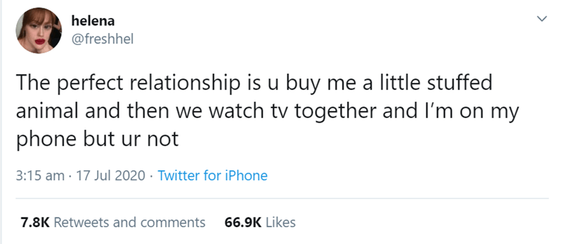 Text - helena @freshhel The perfect relationship is u buy me a little stuffed animal and then we watch tv together and l'm on my phone but ur not 3:15 am · 17 Jul 2020 · Twitter for iPhone 7.8K Retweets and comments 66.9K Likes >