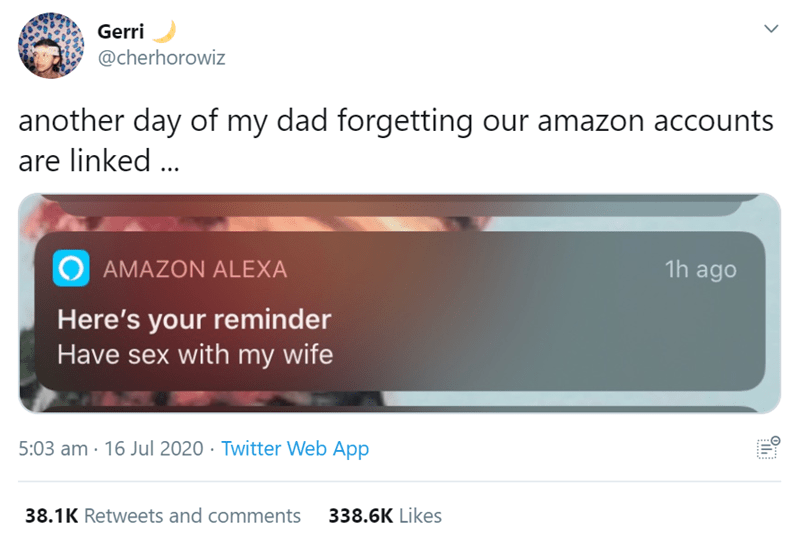 Text - Gerri @cherhorowiz another day of my dad forgetting our amazon accounts are linked ... O AMAZON ALEXA 1h ago Here's your reminder Have sex with my wife 5:03 am · 16 Jul 2020 · Twitter Web App 38.1K Retweets and comments 338.6K Likes >