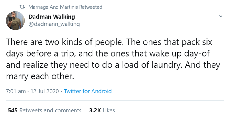 Text - 27 Marriage And Martinis Retweeted Dadman Walking @dadmann_walking There are two kinds of people. The ones that pack six days before a trip, and the ones that wake up day-of and realize they need to do a load of laundry. And they marry each other. 7:01 am · 12 Jul 2020 · Twitter for Android 545 Retweets and comments 3.2K Likes >