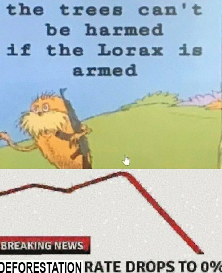 Text - the trees can't be harmed if the Lorax is armed BREAKING NEWS DEFORESTATION RATE DROPS TO 0%