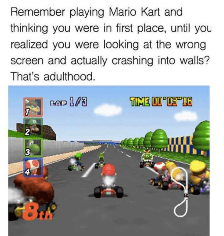 """Cartoon - Remember playing Mario Kart and thinking you were in first place, until you realized you were looking at the wrong screen and actually crashing into walls? That's adulthood. TIME OI'S""""16 3 4 2"""