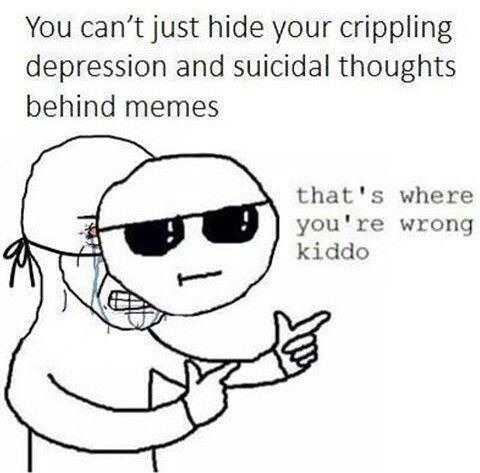 Face - You can't just hide your crippling depression and suicidal thoughts behind memes that's where you're wrong kiddo